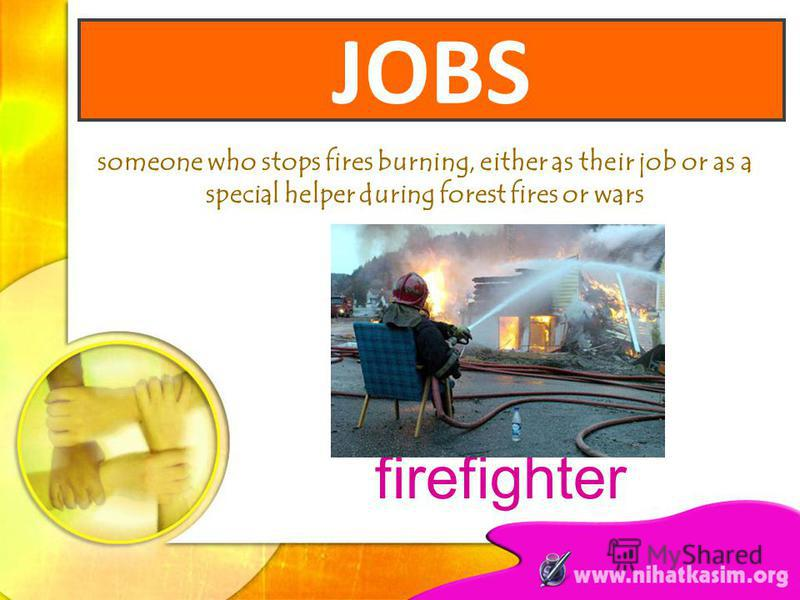 someone who stops fires burning, either as their job or as a special helper during forest fires or wars firefighter JOBS