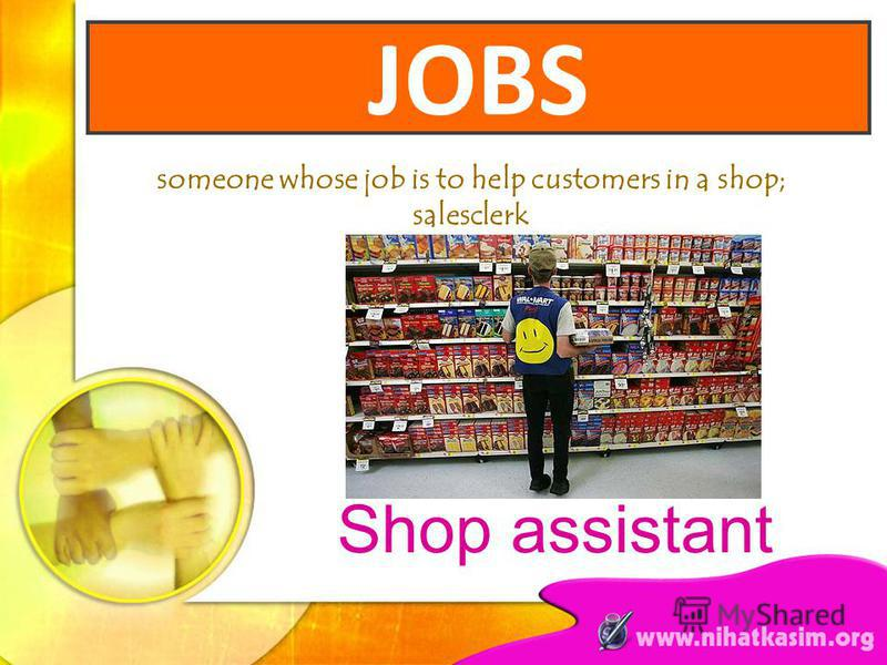 someone whose job is to help customers in a shop; salesclerk Shop assistant JOBS