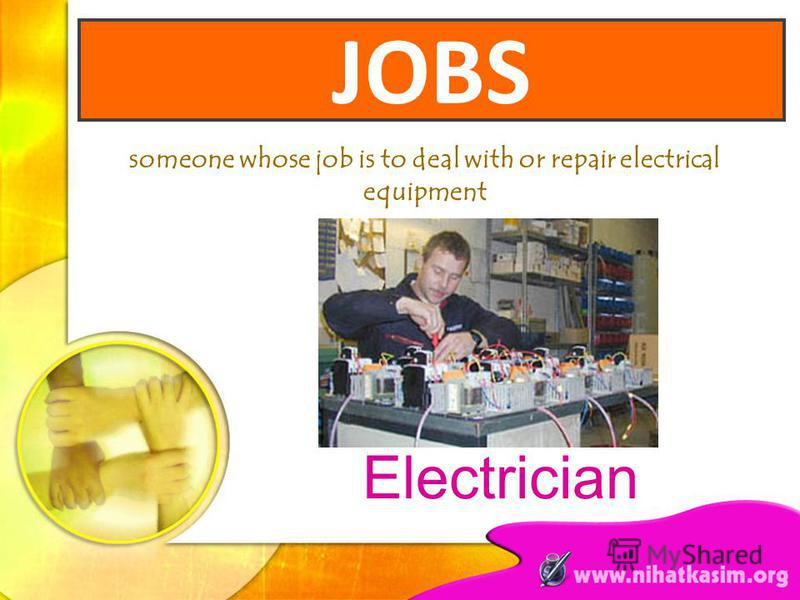 someone whose job is to deal with or repair electrical equipment Electrician JOBS