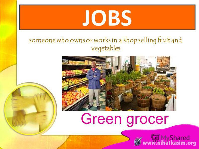 someone who owns or works in a shop selling fruit and vegetables Green grocer JOBS
