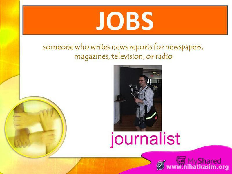 someone who writes news reports for newspapers, magazines, television, or radio journalist JOBS