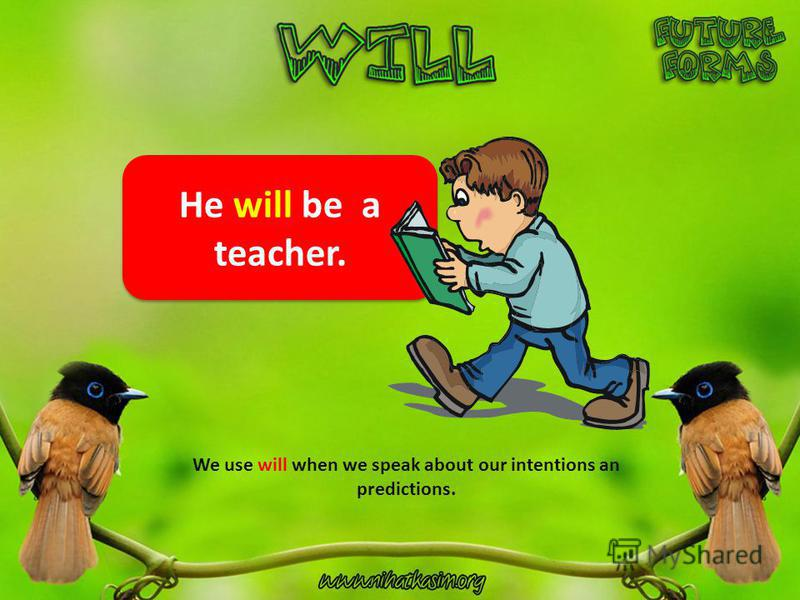 He will be a teacher. We use will when we speak about our intentions an predictions.