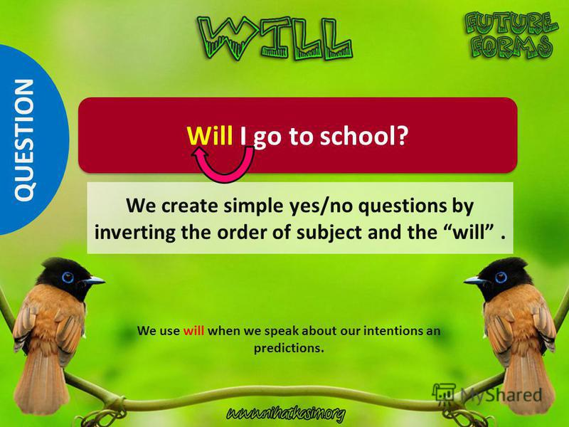 Will I go to school? We use will when we speak about our intentions an predictions. QUESTION We create simple yes/no questions by inverting the order of subject and the will.