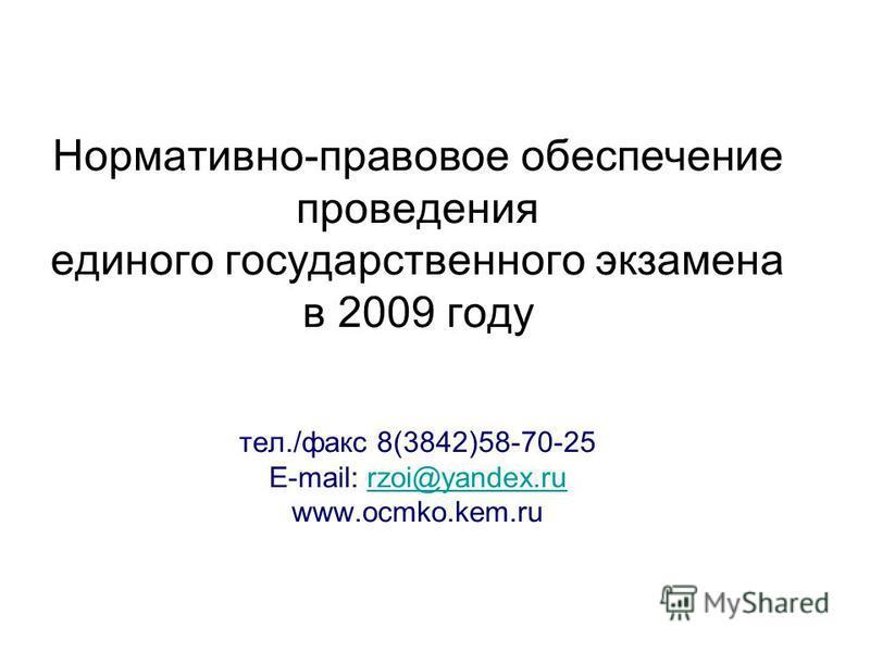 Нормативно-правовое обеспечение проведения единого государственного экзамена в 2009 году тел./факс 8(3842)58-70-25 E-mail: rzoi@yandex.ru www.ocmko.kem.rurzoi@yandex.ru