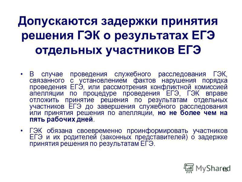 15 Допускаются задержки принятия решения ГЭК о результатах ЕГЭ отдельных участников ЕГЭ В случае проведения служебного расследования ГЭК, связанного с установлением фактов нарушения порядка проведения ЕГЭ, или рассмотрения конфликтной комиссией апелл