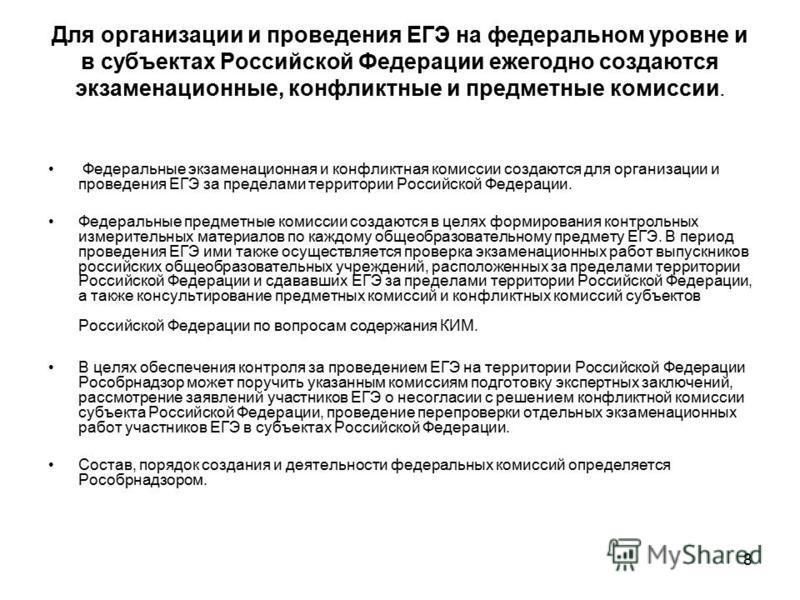 8 Для организации и проведения ЕГЭ на федеральном уровне и в субъектах Российской Федерации ежегодно создаются экзаменационные, конфликтные и предметные комиссии. Федеральные экзаменационная и конфликтная комиссии создаются для организации и проведен
