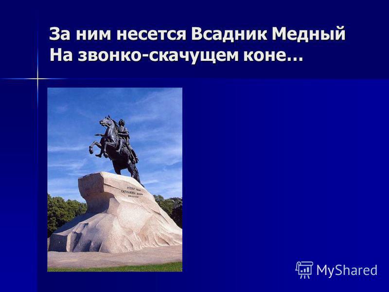 За ним несется Всадник Медный На звонко-скачущем коне…
