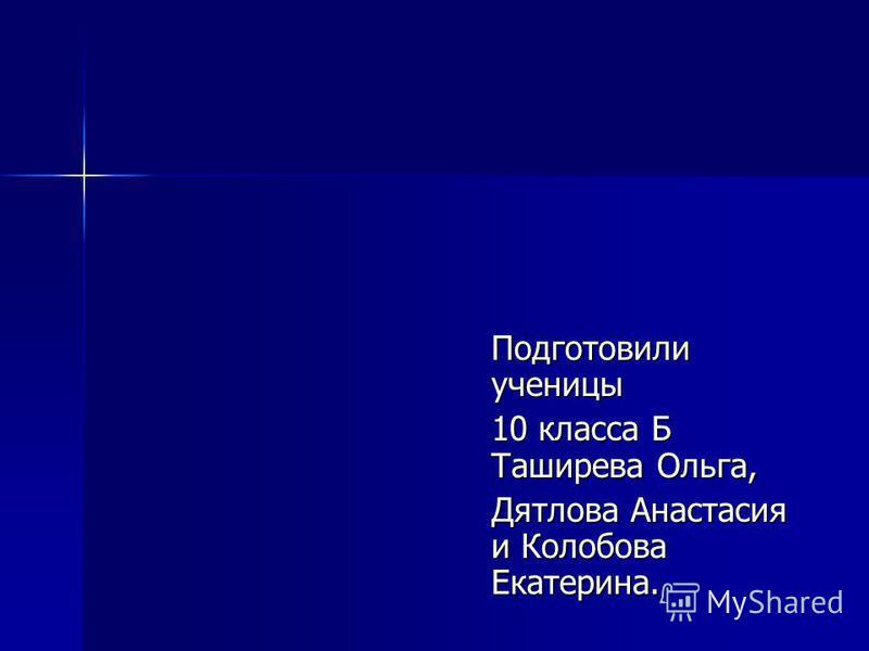 Подготовили ученицы 10 класса Б Таширева Ольга, Дятлова Анастасия и Колобова Екатерина.