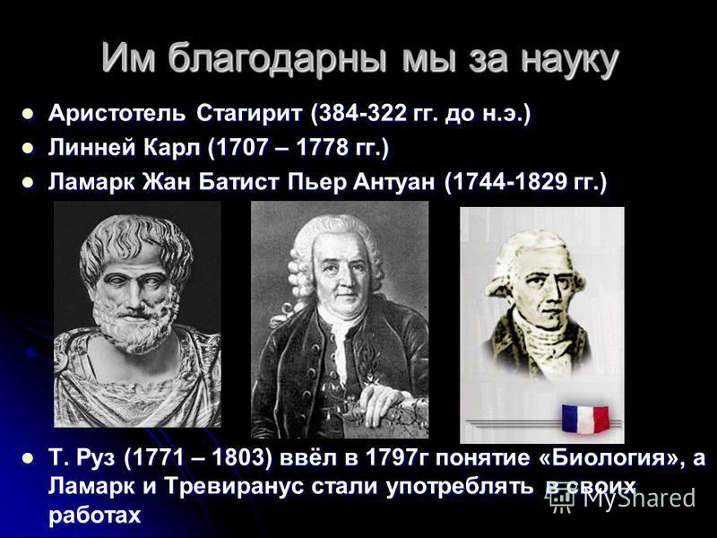 Им благодарны мы за науку Аристотель Стагирит (384-322 гг. до н.э.) Аристотель Стагирит (384-322 гг. до н.э.) Линней Карл (1707 – 1778 гг.) Линней Карл (1707 – 1778 гг.) Ламарк Жан Батист Пьер Антуан (1744-1829 гг.) Ламарк Жан Батист Пьер Антуан (174