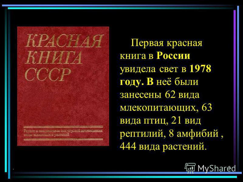Первая красная книга в России увидела свет в 1978 году. В неё были занесены 62 вида млекопитающих, 63 вида птиц, 21 вид рептилий, 8 амфибий, 444 вида растений..3