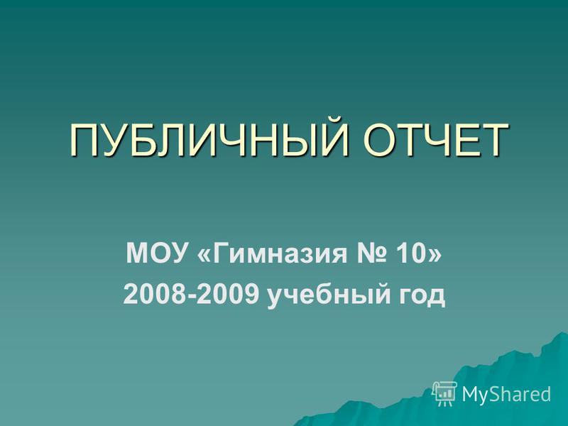 ПУБЛИЧНЫЙ ОТЧЕТ МОУ «Гимназия 10» 2008-2009 учебный год