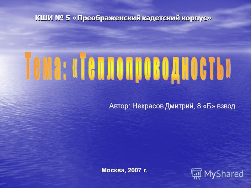 КШИ 5 «Преображенский кадетский корпус» Автор: Некрасов Дмитрий, 8 «Б» взвод Москва, 2007 г.