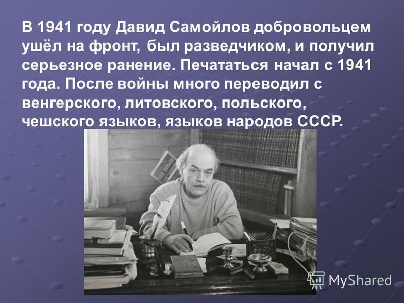В 1941 году Давид Самойлов добровольцем ушёл на фронт, был разведчиком, и получил серьезное ранение. Печататься начал с 1941 года. После войны много переводил с венгерского, литовского, польского, чешского языков, языков народов СССР.