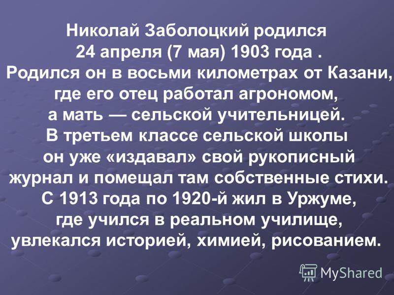 Николай Заболоцкий родился 24 апреля (7 мая) 1903 года. Родился он в восьми километрах от Казани, где его отец работал агрономом, а мать сельской учительницей. В третьем классе сельской школы он уже «издавал» свой рукописный журнал и помещал там собс