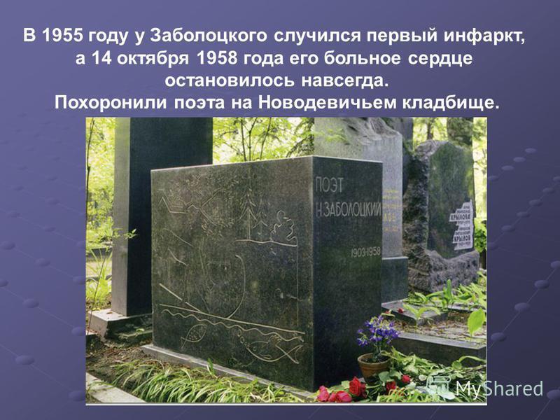 В 1955 году у Заболоцкого случился первый инфаркт, а 14 октября 1958 года его больное сердце остановилось навсегда. Похоронили поэта на Новодевичьем кладбище.