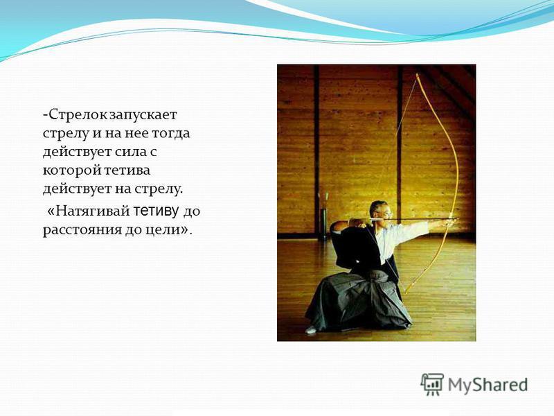-Стрелок запускает стрелу и на нее тогда действует сила с которой тетива действует на стрелу. « Натягивай тетиву до расстояния до цели ».