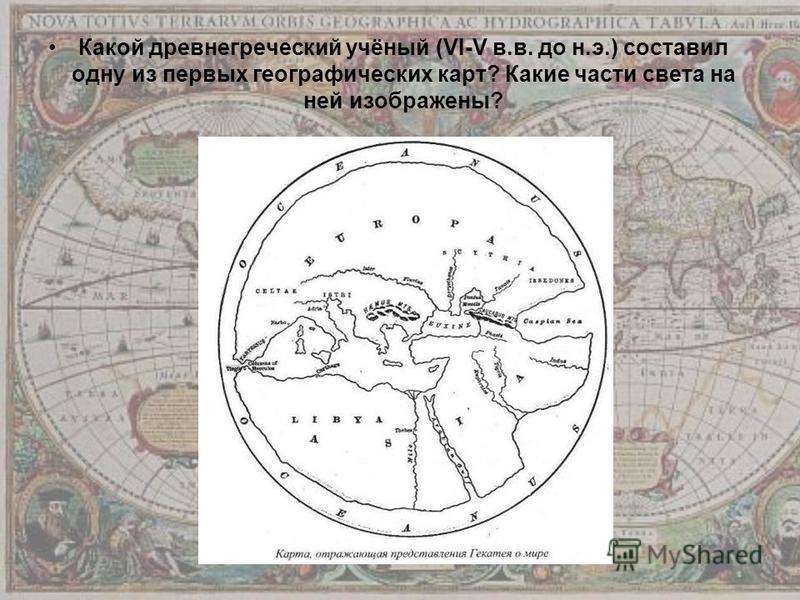 Какой древнегреческий учёный (VI-V в.в. до н.э.) составил одну из первых географических карт? Какие части света на ней изображены?