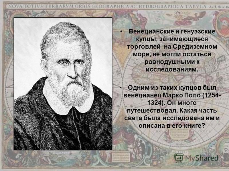 Венецианские и генуэзские купцы, занимающиеся торговлей на Средиземном море, не могли остаться равнодушными к исследованиям. Одним из таких купцов был венецианец Марко Поло (1254- 1324). Он много путешествовал. Какая часть света была исследована им и