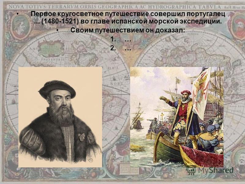 Первое кругосветное путешествие совершил португалец... (1480-1521) во главе испанской морской экспедиции. Своим путешествием он доказал: 1.… 2.…