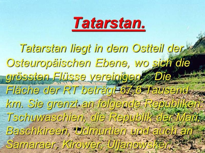 T T T Tatarstan. Tatarstan liegt in dem Ostteil der Osteuropäischen Ebene, wo sich die grössten Flüsse vereinigen. Die Fläche der RT beträgt 67,6 Tausend km. Sie grenzt an folgende Republiken: Tschuwaschien, die Republik der Mari, Baschkireen, Udmurt