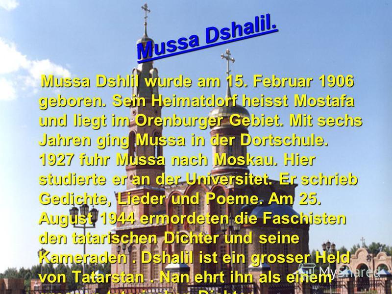 Mussa Dshlil wurde am 15. Februar 1906 geboren. Sein Heimatdorf heisst Mostafa und liegt im Orenburger Gebiet. Mit sechs Jahren ging Mussa in der Dortschule. 1927 fuhr Mussa nach Moskau. Hier studierte er an der Universitet. Er schrieb Gedichte, Lied