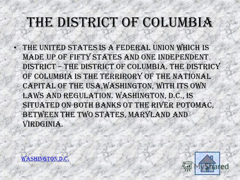 The District of Columbia The United States is a federal union which is made up of fifty states and one independent district – the District of Columbia. The Districy of Columbia is the terrirory of the national capital of the USA,Washington, with its