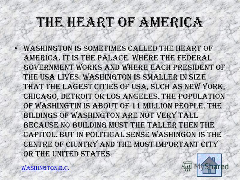 The heart of America Washington is sometimes called the heart of America. It is the palace where the federal government works and where each President of the USA lives. Washington is smaller in size that the lagest cities of USA, such as New York, Ch