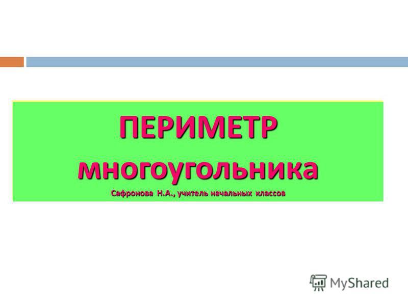 ПЕРИМЕТР многоугольника Сафронова Н. А., учитель начальных классов
