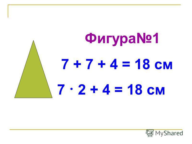 Фигура 1 7 + 7 + 4 = 18 см 7 · 2 + 4 = 18 см