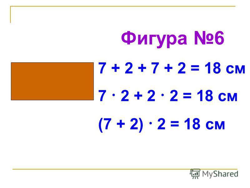 Фигура 6 7 + 2 + 7 + 2 = 18 см 7 · 2 + 2 · 2 = 18 см (7 + 2) · 2 = 18 см