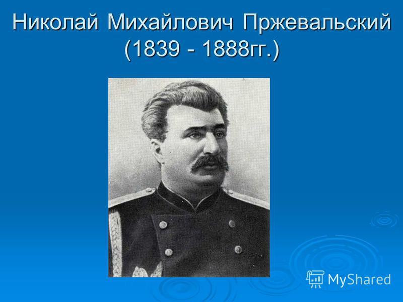 Николай Михайлович Пржевальский (1839 - 1888 гг.)