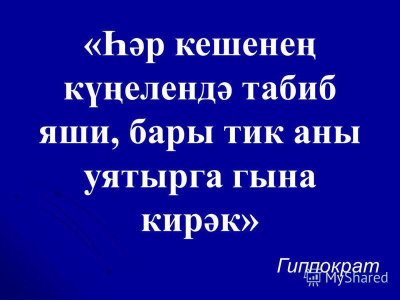 «Һәр кешенең күңелендә табиб яши, бары тик аны уятырга гына кирәк» Гиппократ