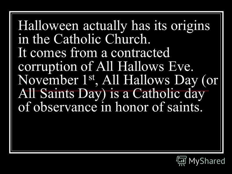Halloween actually has its origins in the Catholic Church. It comes from a contracted corruption of All Hallows Eve. November 1 st, All Hallows Day (or All Saints Day) is a Catholic day of observance in honor of saints.