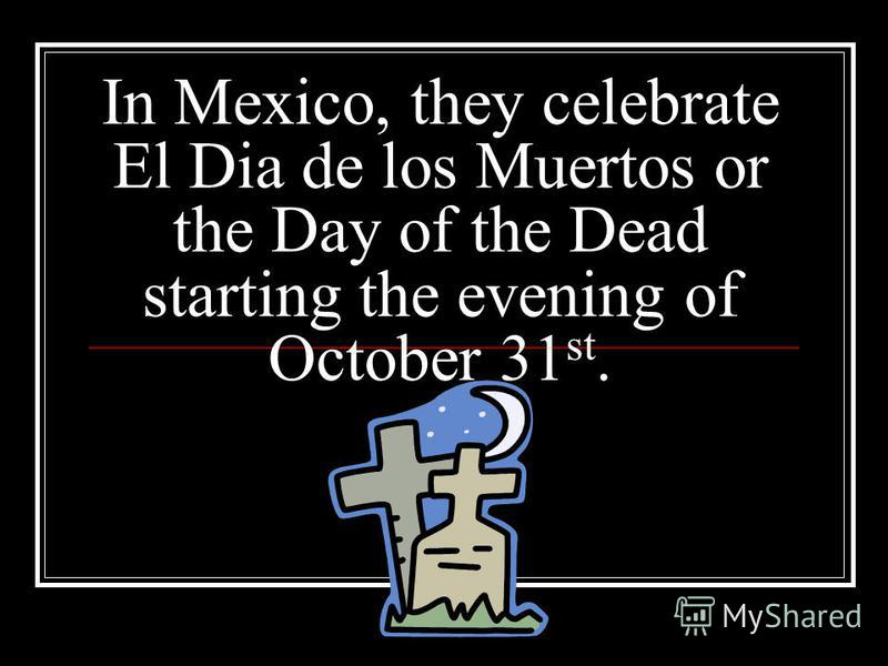 In Mexico, they celebrate El Dia de los Muertos or the Day of the Dead starting the evening of October 31 st.