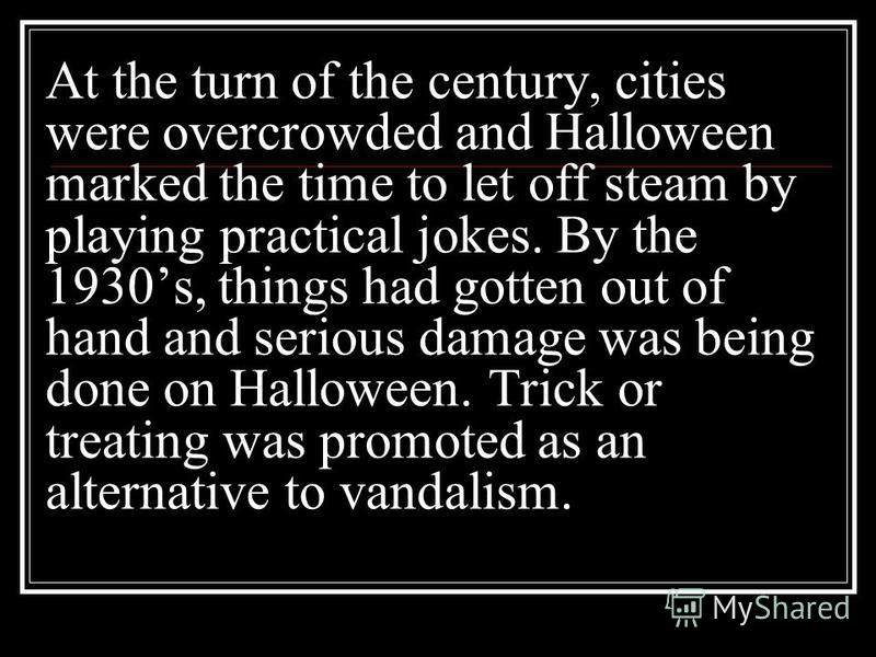 At the turn of the century, cities were overcrowded and Halloween marked the time to let off steam by playing practical jokes. By the 1930s, things had gotten out of hand and serious damage was being done on Halloween. Trick or treating was promoted
