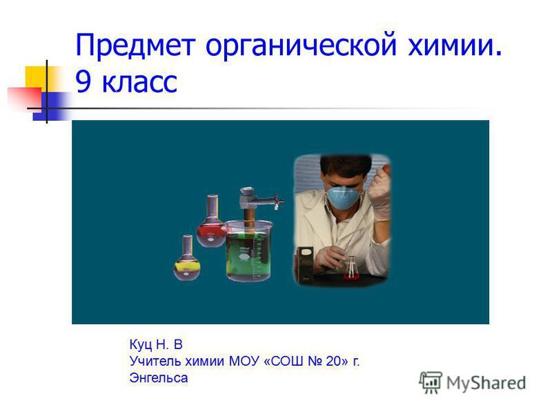 Предмет органической химии. 9 класс Куц Н. В Учитель химии МОУ «СОШ 20» г. Энгельса