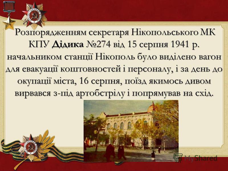 Розпорядженням секретаря Нікопольського МК КПУ Дідика 274 від 15 серпня 1941 р. начальником станції Нікополь було виділено вагон для евакуації коштовностей і персоналу, і за день до окупації міста, 16 серпня, поїзд якимось дивом вирвався з-під артобс