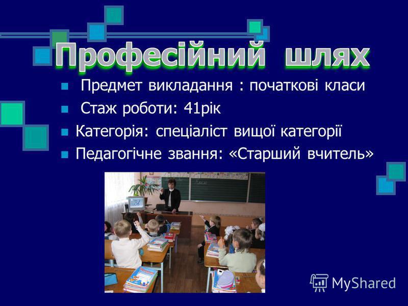 Предмет викладання : початкові класи Стаж роботи: 41рік Категорія: спеціаліст вищої категорії Педагогічне звання: «Старший вчитель»