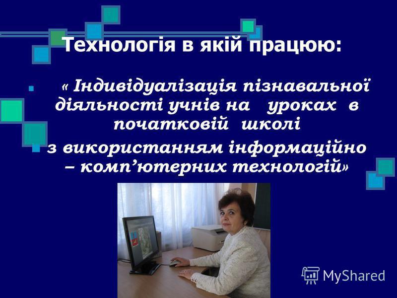Технологія в якій працюю: « Індивідуалізація пізнавальної діяльності учнів на уроках в початковій школі з використанням інформаційно – компютерних технологій»