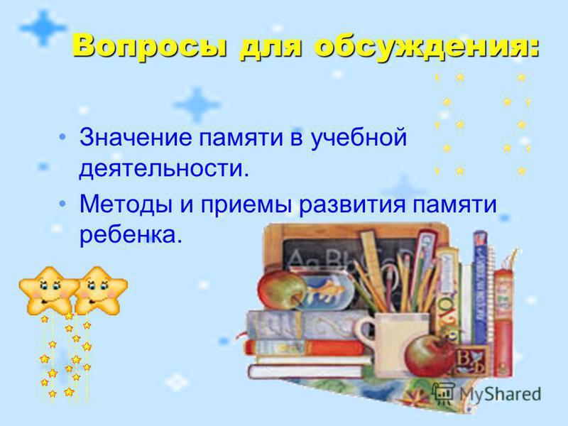 Значение памяти в учебной деятельности. Методы и приемы развития памяти ребенка. Вопросы для обсуждения: