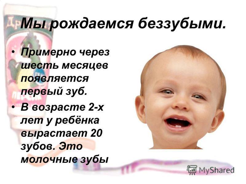 Мы рождаемся беззубыми. Примерно через шесть месяцев появляется первый зуб. В возрасте 2-х лет у ребёнка вырастает 20 зубов. Это молочные зубы