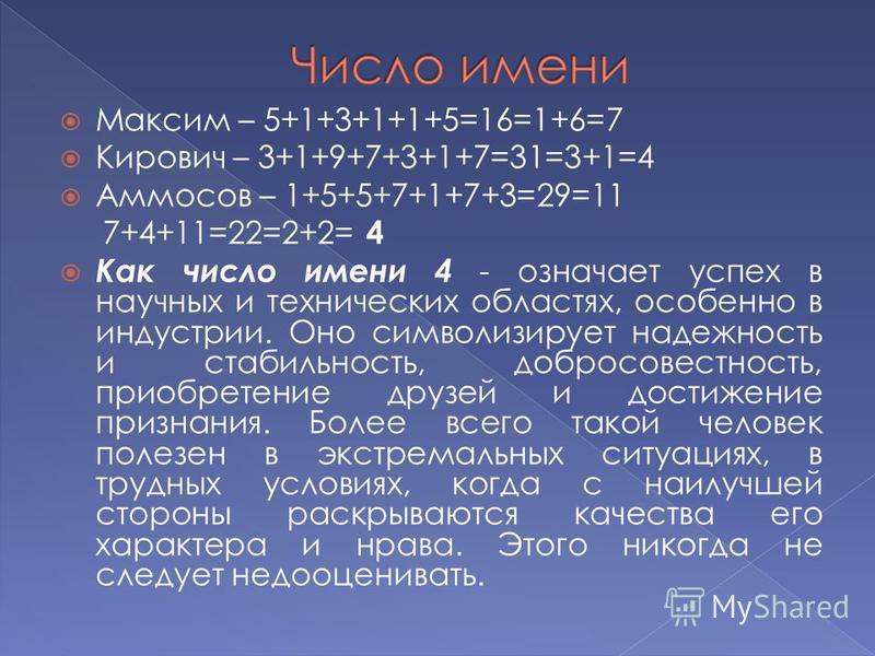 Максим – 5+1+3+1+1+5=16=1+6=7 Кирович – 3+1+9+7+3+1+7=31=3+1=4 Аммосов – 1+5+5+7+1+7+3=29=11 7+4+11=22=2+2= 4 Как число имени 4 - означает успех в научных и технических областях, особенно в индустрии. Оно символизирует надежность и стабильность, добр