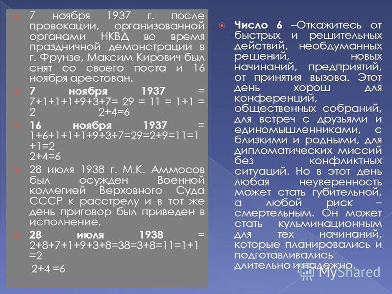 7 ноября 1937 г. после провокации, организованной органами НКВД во время праздничной демонстрации в г. Фрунзе, Максим Кирович был снят со своего поста и 16 ноября арестован. 7 ноября 1937 = 7+1+1+1+9+3+7= 29 = 11 = 1+1 = 2 2+4=6 16 ноября 1937 = 1+6+