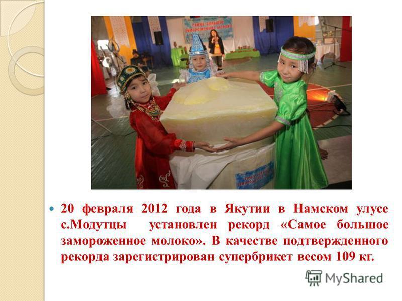 20 февраля 2012 года в Якутии в Намском улусе с.Модутцы установлен рекорд «Самое большое замороженное молоко». В качестве подтвержденного рекорда зарегистрирован супер брикет весом 109 кг.