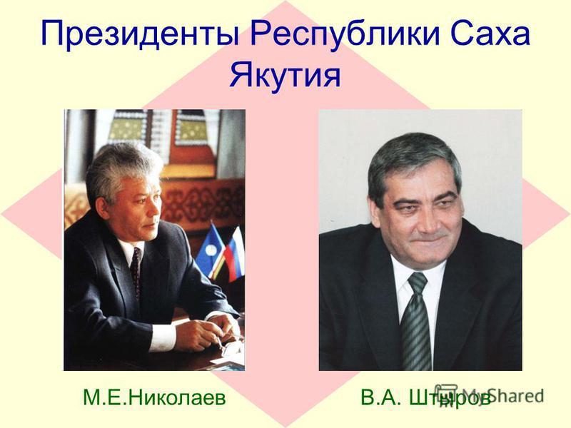 Президенты Республики Саха Якутия М.Е.НиколаевВ.А. Штыров