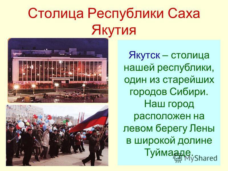 Столица Республики Саха Якутия Якутск – столица нашей республики, один из старейших городов Сибири. Наш город расположен на левом берегу Лены в широкой долине Туймааде.
