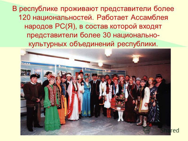 В республике проживают представители более 120 национальностей. Работает Ассамблея народов РС(Я), в состав которой входят представители более 30 национально- культурных объединений республики.