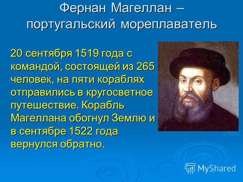 Фернан Магеллан – португальский мореплаватель 20 сентября 1519 года с командой, состоящей из 265 человек, на пяти кораблях отправились в кругосветное путешествие. Корабль Магеллана обогнул Землю и в сентябре 1522 года вернулся обратно. 20 сентября 15