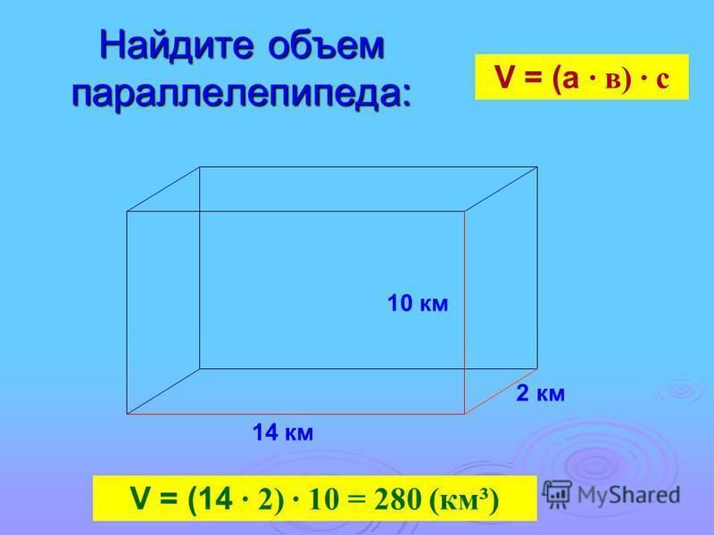 Найдите объем параллелепипеда: 14 км 10 км 2 км V = (а · в) · с V = (14 · 2) · 10 = 280 (км³)