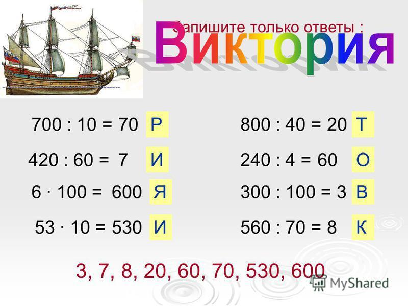 700 : 10 = 420 : 60 = 6 · 100 = 53 · 10 = 800 : 40 = 240 : 4 = 300 : 100 = 560 : 70 = 70 7 600 530 20 60 3 8 Запишите только ответы : В И Я И Р О Т К 3, 7, 8, 20, 60, 70, 530, 600